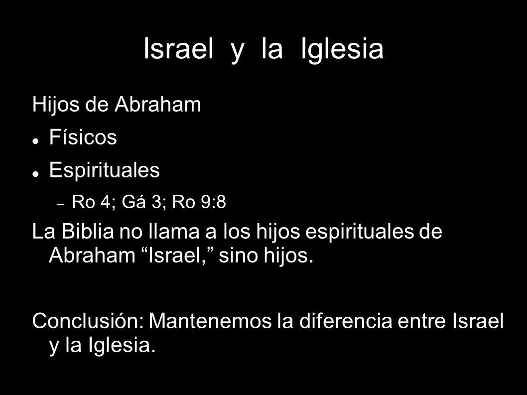Israel y la Iglesia Hijos de Abraham Físicos Espirituales Ro 4; Gá 3; Ro 9:8 La Biblia no llama a los hijos espirituales de Abraham Israel, sino hijos