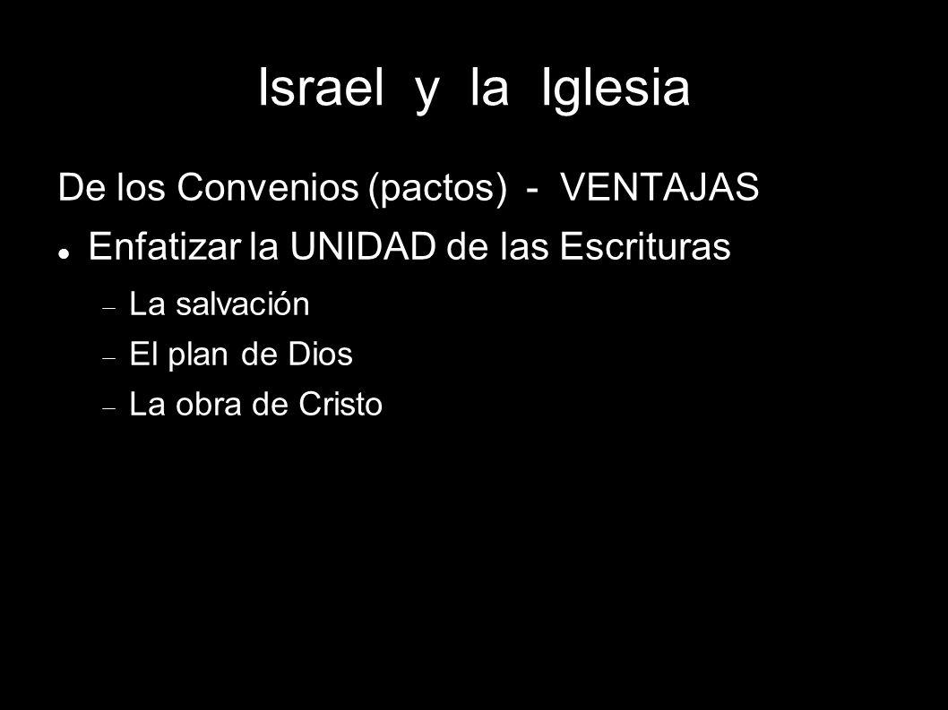 Israel y la Iglesia De los Convenios (pactos) - VENTAJAS Enfatizar la UNIDAD de las Escrituras La salvación El plan de Dios La obra de Cristo