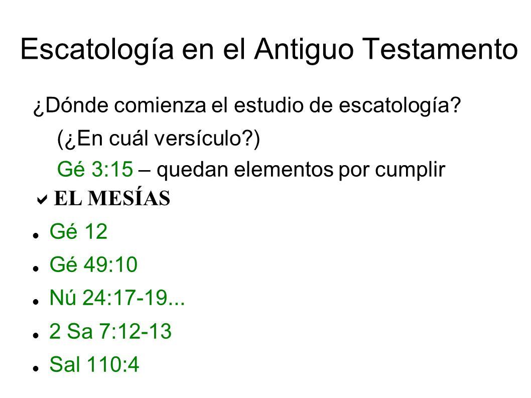 Escatología en el Antiguo Testamento ¿Dónde comienza el estudio de escatología? (¿En cuál versículo?) Gé 3:15 – quedan elementos por cumplir EL MESÍAS