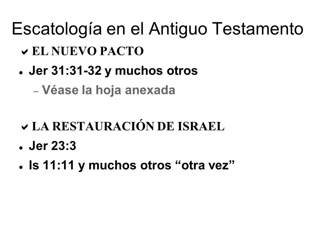 Escatología en el Antiguo Testamento EL NUEVO PACTO Jer 31:31-32 y muchos otros Véase la hoja anexada LA RESTAURACIÓN DE ISRAEL Jer 23:3 Is 11:11 y muchos otros otra vez