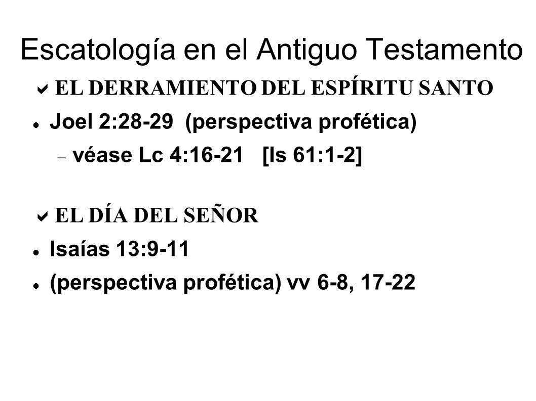 Escatología en el Antiguo Testamento EL DERRAMIENTO DEL ESPÍRITU SANTO Joel 2:28-29 (perspectiva profética) véase Lc 4:16-21 [Is 61:1-2] EL DÍA DEL SEÑOR Isaías 13:9-11 (perspectiva profética) vv 6-8, 17-22