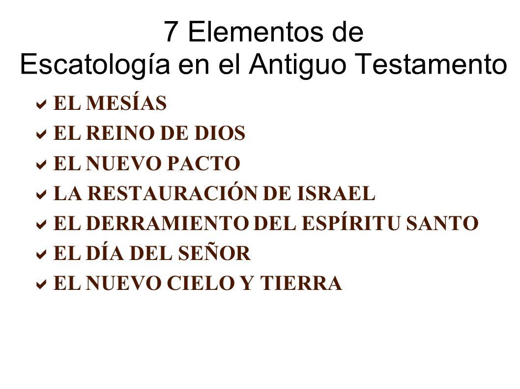 7 Elementos de Escatología en el Antiguo Testamento EL MESÍAS EL REINO DE DIOS EL NUEVO PACTO LA RESTAURACIÓN DE ISRAEL EL DERRAMIENTO DEL ESPÍRITU SANTO EL DÍA DEL SEÑOR EL NUEVO CIELO Y TIERRA