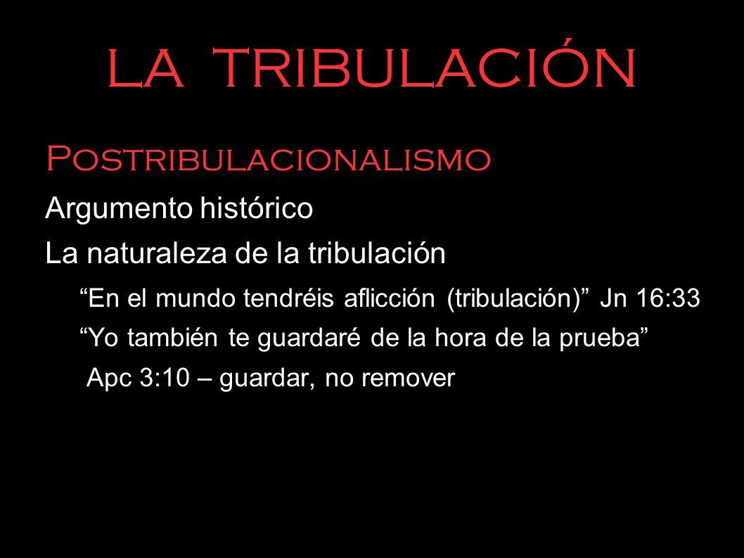 LA TRIBULACIÓN Postribulacionalismo Argumento histórico La naturaleza de la tribulación En el mundo tendréis aflicción (tribulación) Jn 16:33 Yo tambi