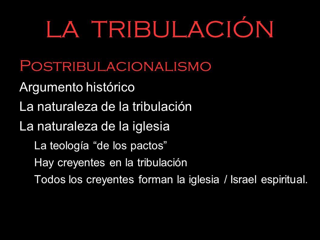 LA TRIBULACIÓN Postribulacionalismo Argumento histórico La naturaleza de la tribulación La naturaleza de la iglesia La teología de los pactos Hay crey