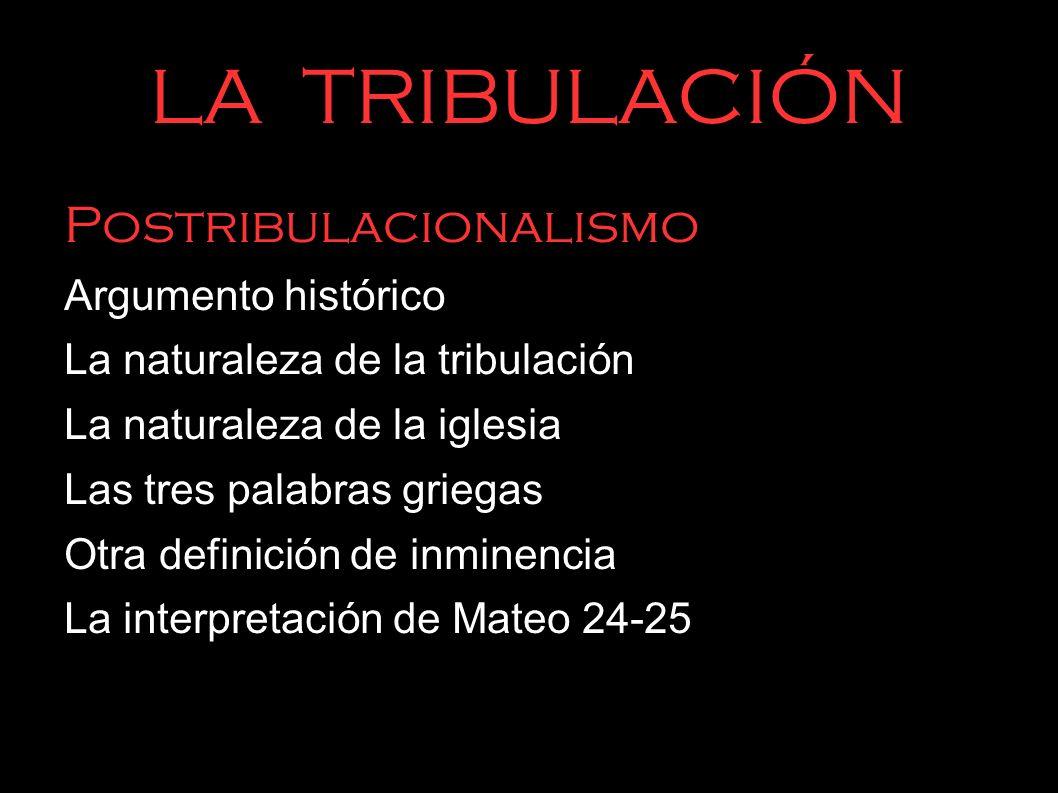 LA TRIBULACIÓN Postribulacionalismo Argumento histórico La naturaleza de la tribulación La naturaleza de la iglesia Las tres palabras griegas Otra def