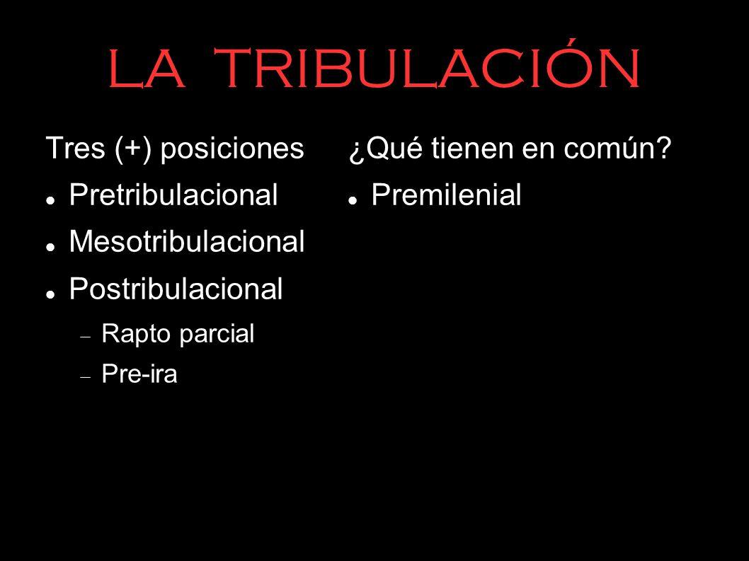 LA TRIBULACIÓN Tres (+) posiciones Pretribulacional Mesotribulacional Postribulacional Rapto parcial Pre-ira ¿Qué tienen en común? Premilenial