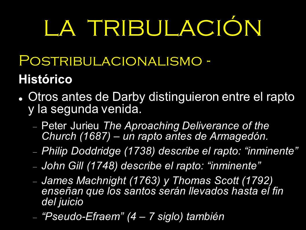 LA TRIBULACIÓN Postribulacionalismo - Histórico Otros antes de Darby distinguieron entre el rapto y la segunda venida. Peter Jurieu The Aproaching Del