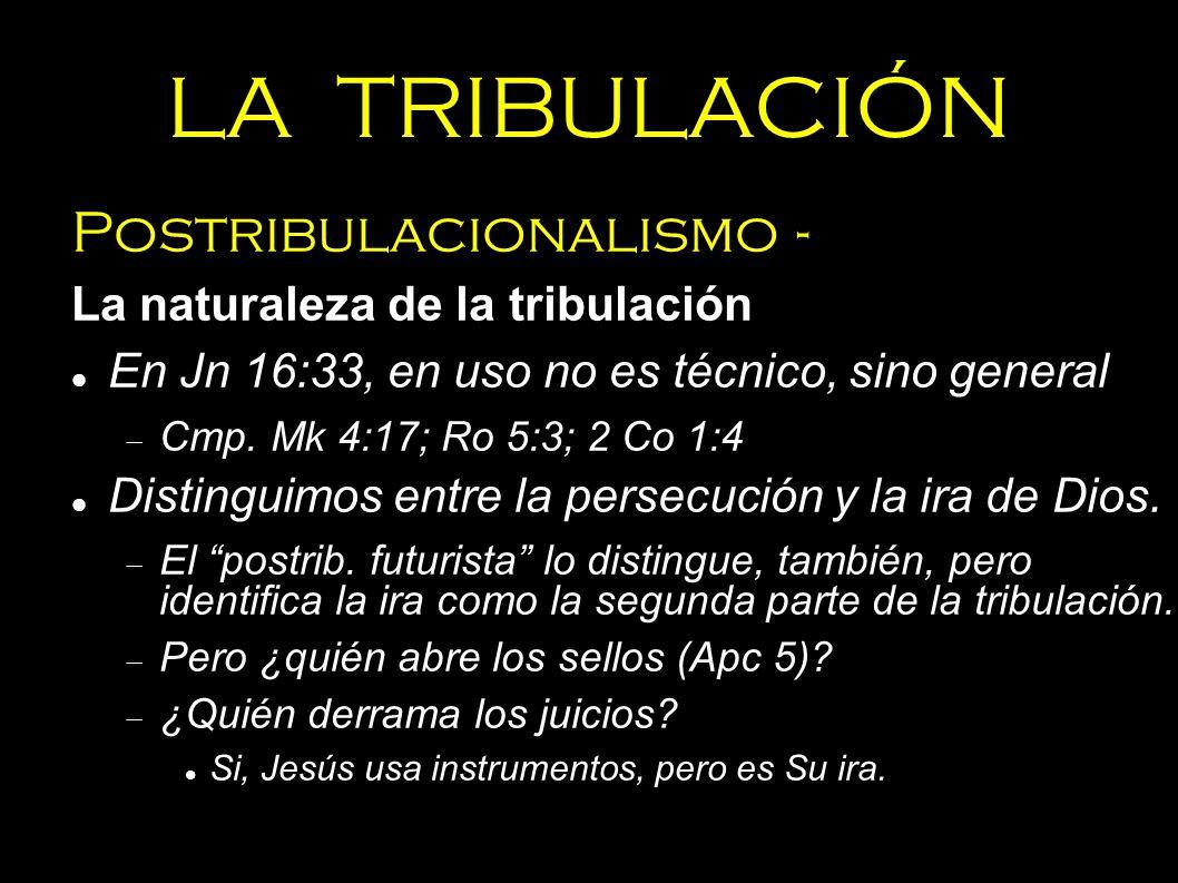 LA TRIBULACIÓN Postribulacionalismo - La naturaleza de la tribulación En Jn 16:33, en uso no es técnico, sino general Cmp. Mk 4:17; Ro 5:3; 2 Co 1:4 D