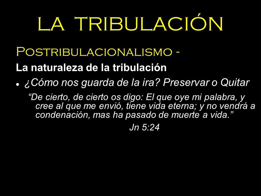 LA TRIBULACIÓN Postribulacionalismo - La naturaleza de la tribulación ¿Cómo nos guarda de la ira? Preservar o Quitar De cierto, de cierto os digo: El