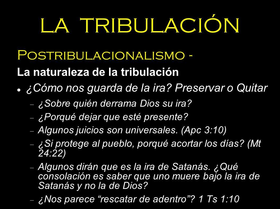 LA TRIBULACIÓN Postribulacionalismo - La naturaleza de la tribulación ¿Cómo nos guarda de la ira? Preservar o Quitar ¿Sobre quién derrama Dios su ira?