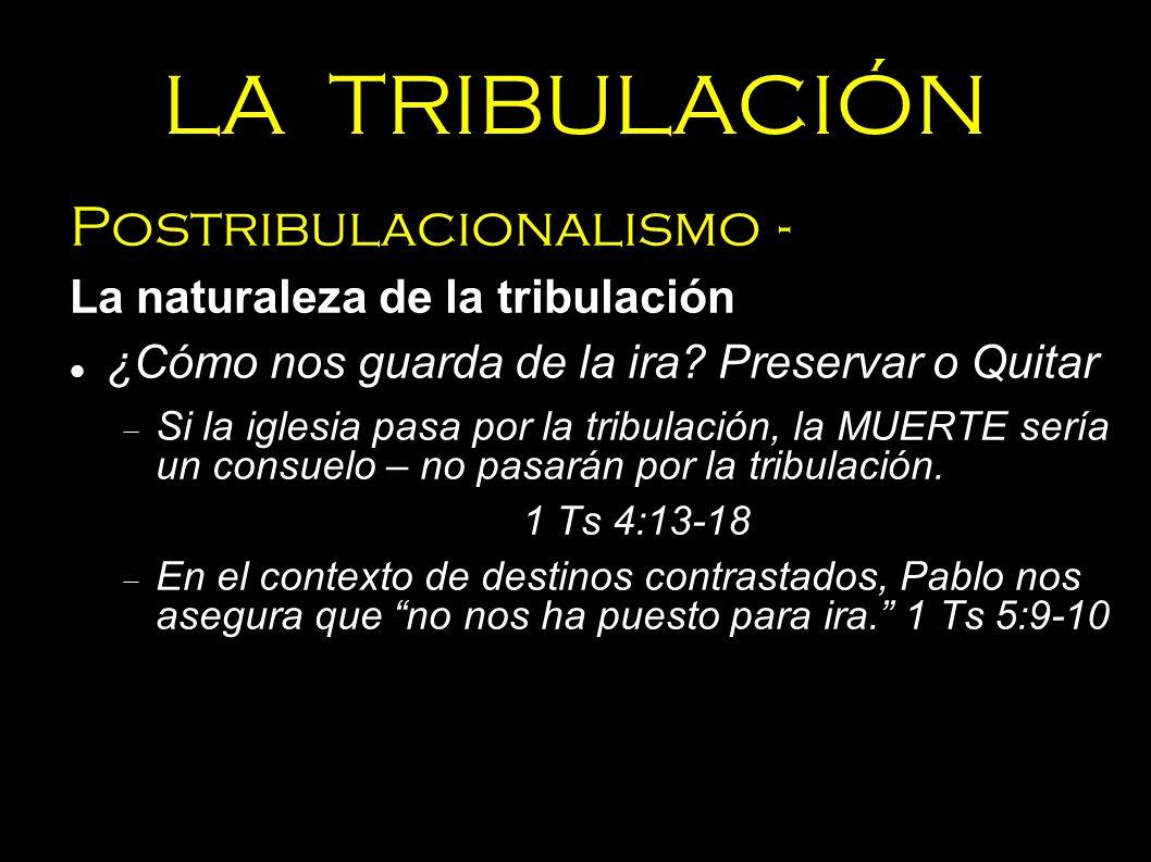 LA TRIBULACIÓN Postribulacionalismo - La naturaleza de la tribulación ¿Cómo nos guarda de la ira? Preservar o Quitar Si la iglesia pasa por la tribula