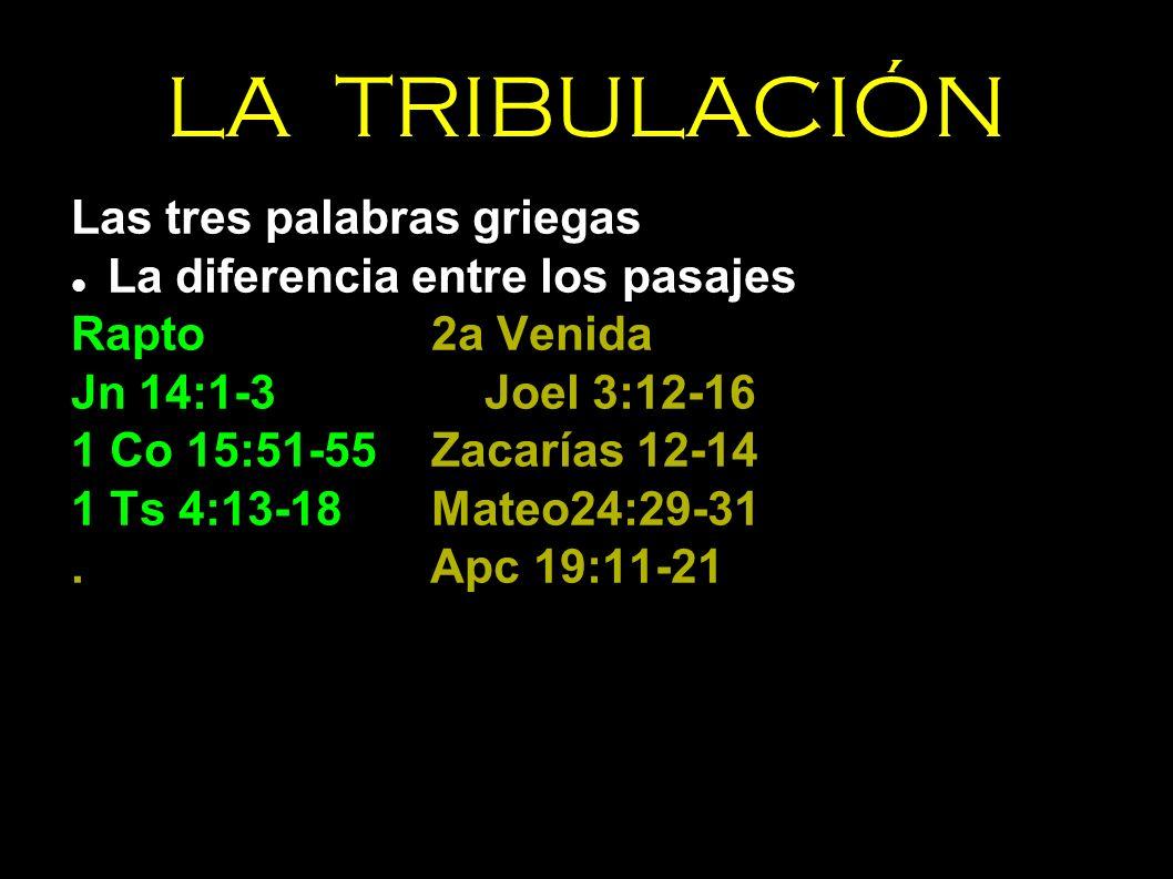 LA TRIBULACIÓN Las tres palabras griegas La diferencia entre los pasajes Rapto2a Venida Jn 14:1-3Joel 3:12-16 1 Co 15:51-55Zacarías 12-14 1 Ts 4:13-18