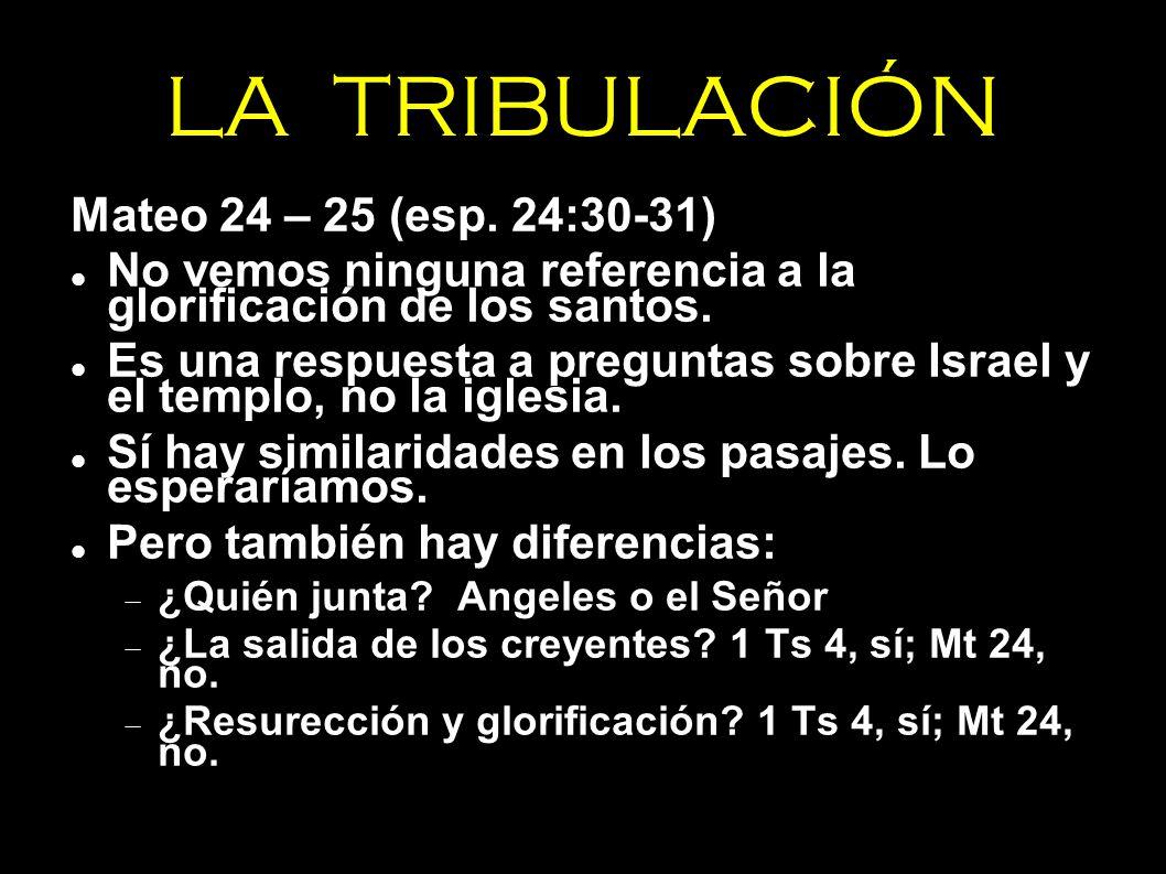 LA TRIBULACIÓN Mateo 24 – 25 (esp. 24:30-31) No vemos ninguna referencia a la glorificación de los santos. Es una respuesta a preguntas sobre Israel y