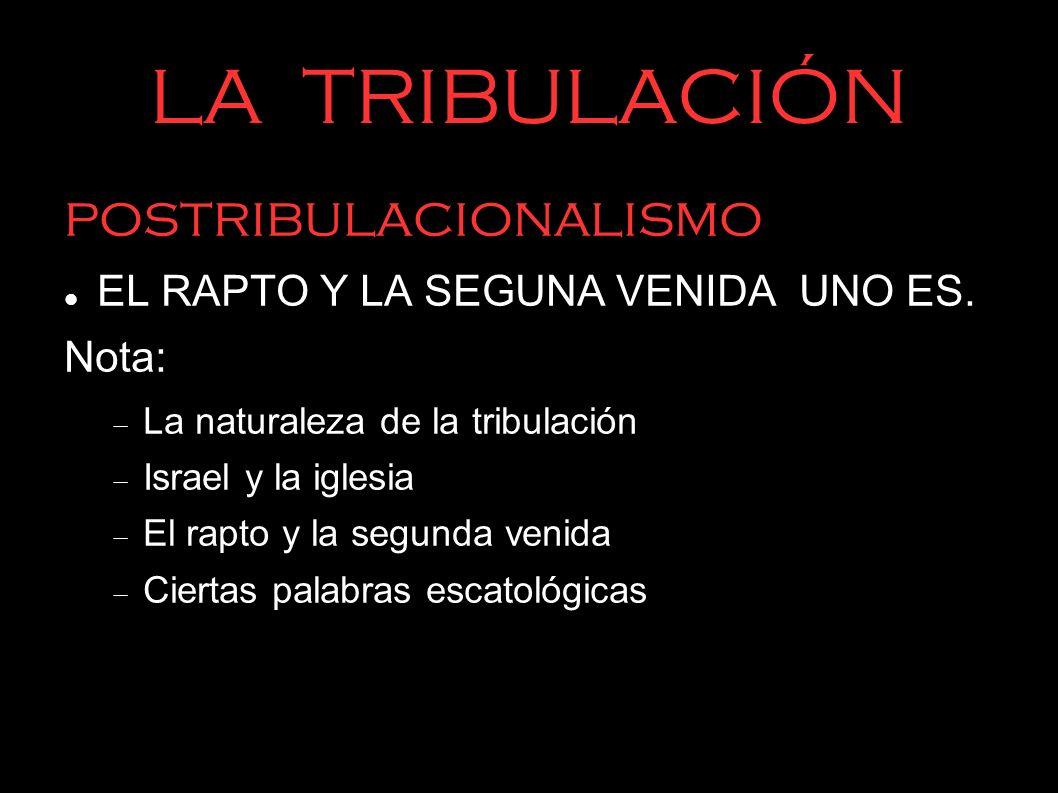 LA TRIBULACIÓN postribulacionalismo EL RAPTO Y LA SEGUNA VENIDA UNO ES. Nota: La naturaleza de la tribulación Israel y la iglesia El rapto y la segund