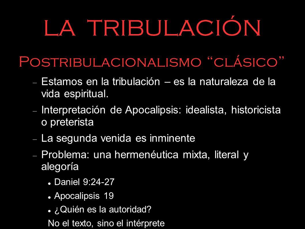 LA TRIBULACIÓN Postribulacionalismo clásico Estamos en la tribulación – es la naturaleza de la vida espiritual. Interpretación de Apocalipsis: idealis