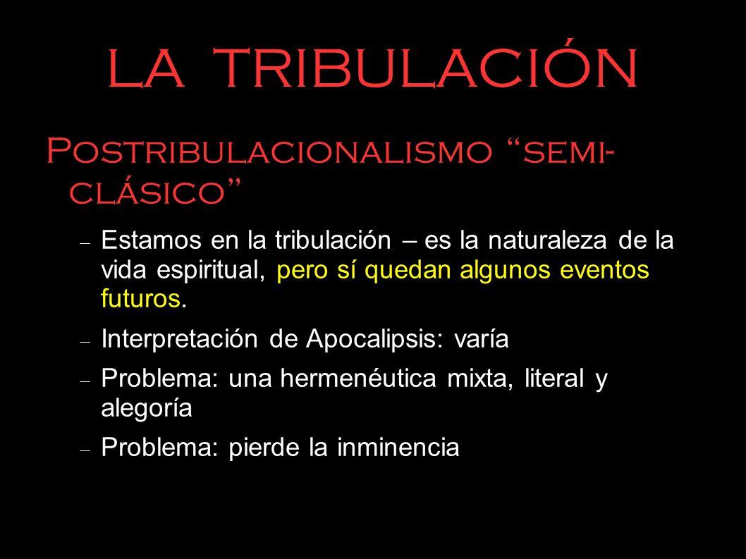 LA TRIBULACIÓN Postribulacionalismo futurista La tribulación – es futura Son siete años Hermanéutica: +/- literal No distinguen entre Israel y la iglesia.