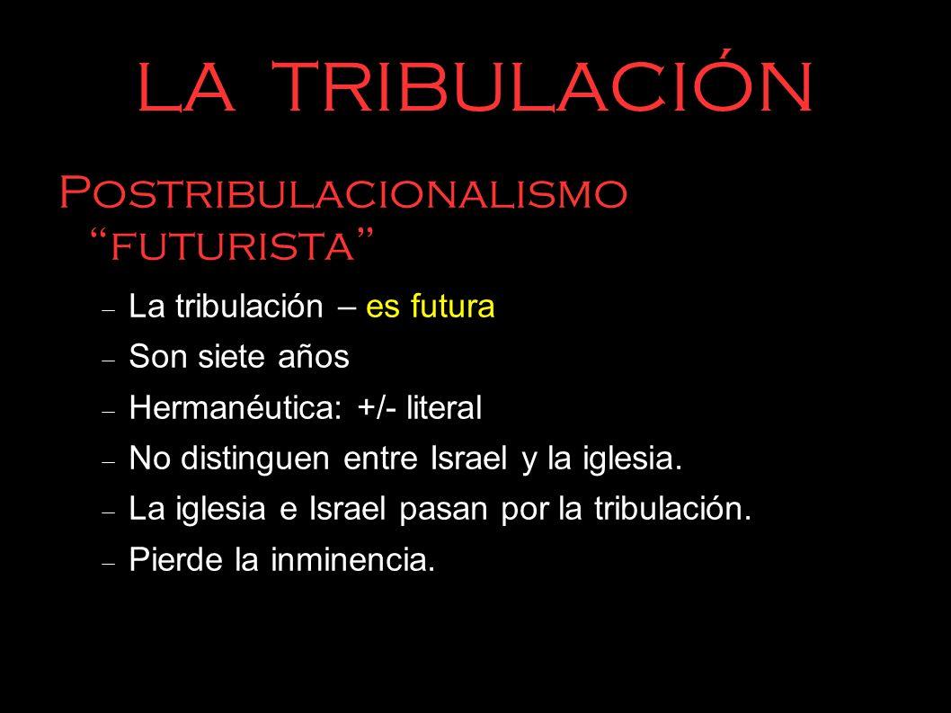 LA TRIBULACIÓN Postribulacionalismo futurista La tribulación – es futura Son siete años Hermanéutica: +/- literal No distinguen entre Israel y la igle
