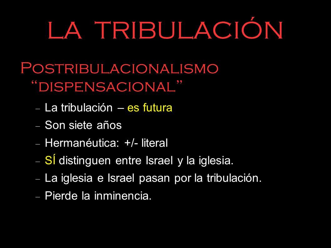 LA TRIBULACIÓN Postribulacionalismo dispensacional La tribulación – es futura Son siete años Hermanéutica: +/- literal SÍ distinguen entre Israel y la