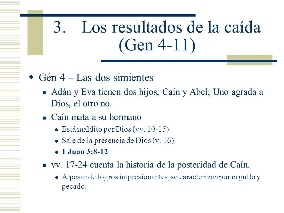 3.Los resultados de la caída (Gen 4-11) Gén 4 – Las dos simientes Adán y Eva tienen dos hijos, Caín y Abel; Uno agrada a Dios, el otro no. Caín mata a
