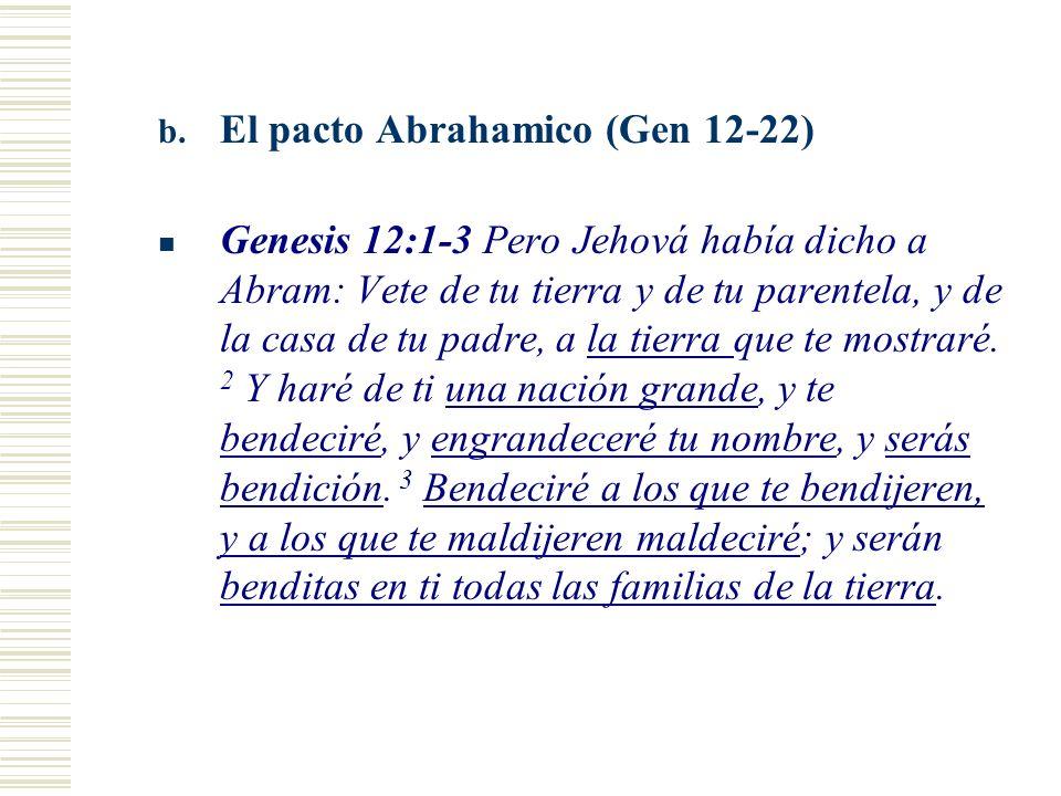 b. El pacto Abrahamico (Gen 12-22) Genesis 12:1-3 Pero Jehová había dicho a Abram: Vete de tu tierra y de tu parentela, y de la casa de tu padre, a la