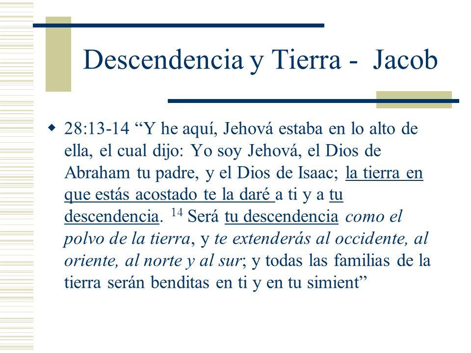 Descendencia y Tierra - Jacob 28:13-14 Y he aquí, Jehová estaba en lo alto de ella, el cual dijo: Yo soy Jehová, el Dios de Abraham tu padre, y el Dios de Isaac; la tierra en que estás acostado te la daré a ti y a tu descendencia.