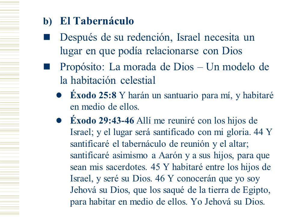 b) El Tabernáculo Después de su redención, Israel necesita un lugar en que podía relacionarse con Dios Propósito: La morada de Dios – Un modelo de la habitación celestial Éxodo 25:8 Y harán un santuario para mí, y habitaré en medio de ellos.