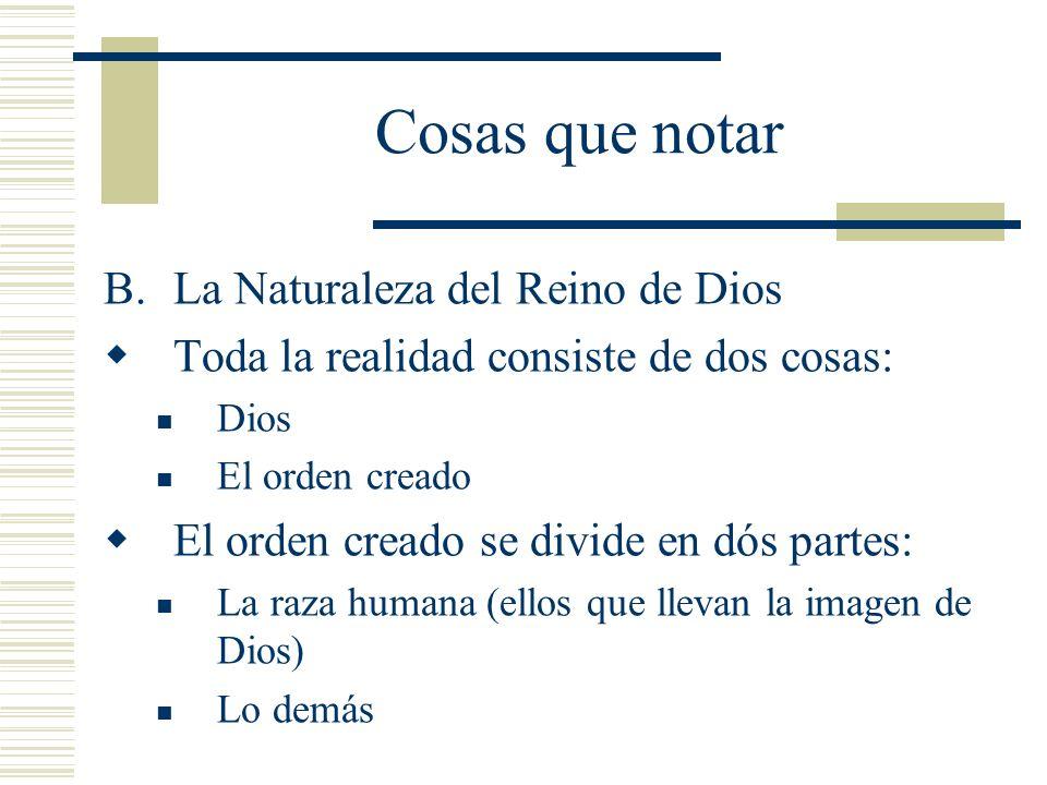 Cosas que notar B.La Naturaleza del Reino de Dios Toda la realidad consiste de dos cosas: Dios El orden creado El orden creado se divide en dós partes: La raza humana (ellos que llevan la imagen de Dios) Lo demás