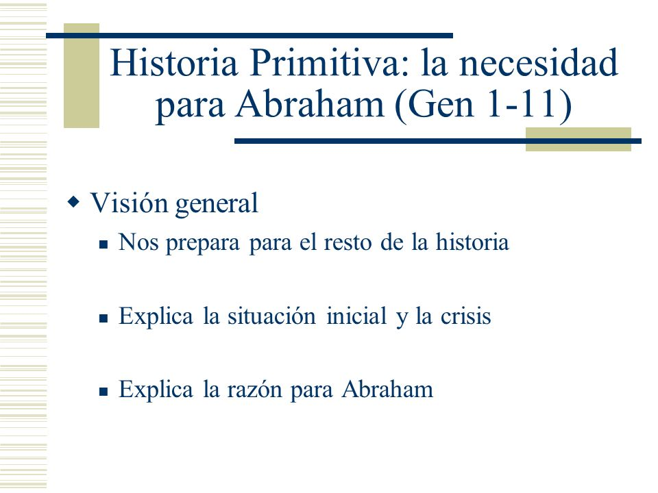 Historia Primitiva: la necesidad para Abraham (Gen 1-11) Visión general Nos prepara para el resto de la historia Explica la situación inicial y la crisis Explica la razón para Abraham