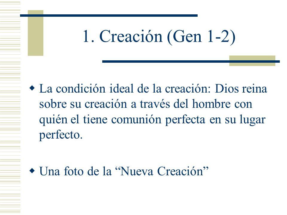 1. Creación (Gen 1-2) La condición ideal de la creación: Dios reina sobre su creación a través del hombre con quién el tiene comunión perfecta en su l