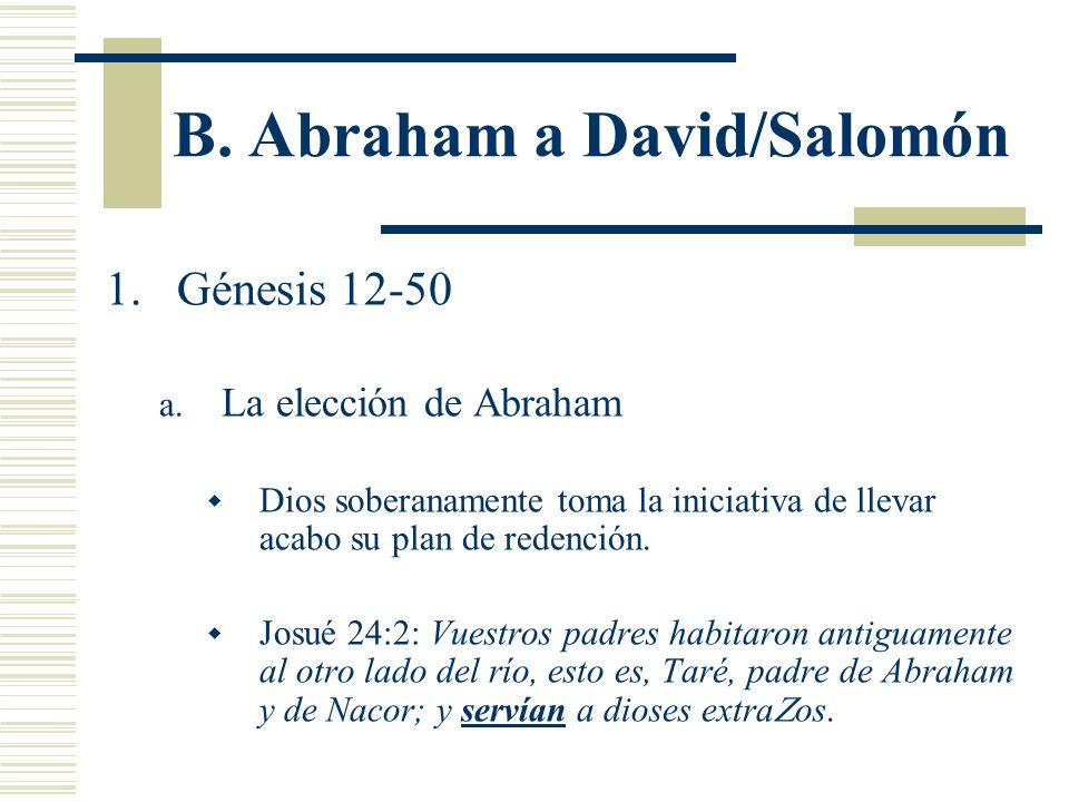 B. Abraham a David/Salomón 1.Génesis 12-50 a. La elección de Abraham Dios soberanamente toma la iniciativa de llevar acabo su plan de redención. Josué