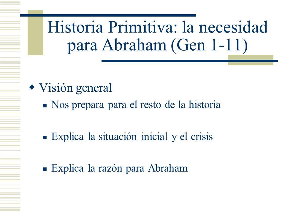 Historia Primitiva: la necesidad para Abraham (Gen 1-11) Visión general Nos prepara para el resto de la historia Explica la situación inicial y el cri