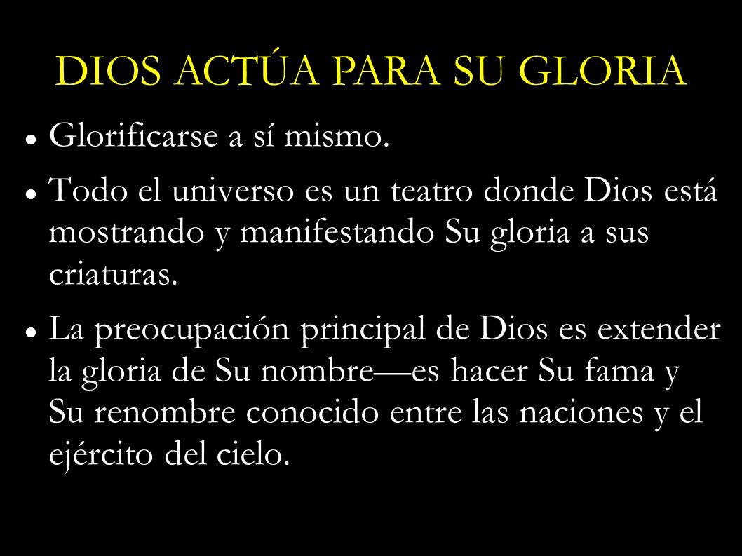 Glorificarse a sí mismo. Todo el universo es un teatro donde Dios está mostrando y manifestando Su gloria a sus criaturas. La preocupación principal d