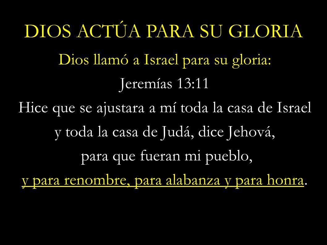 Dios llamó a Israel para su gloria: Jeremías 13:11 Hice que se ajustara a mí toda la casa de Israel y toda la casa de Judá, dice Jehová, para que fuer