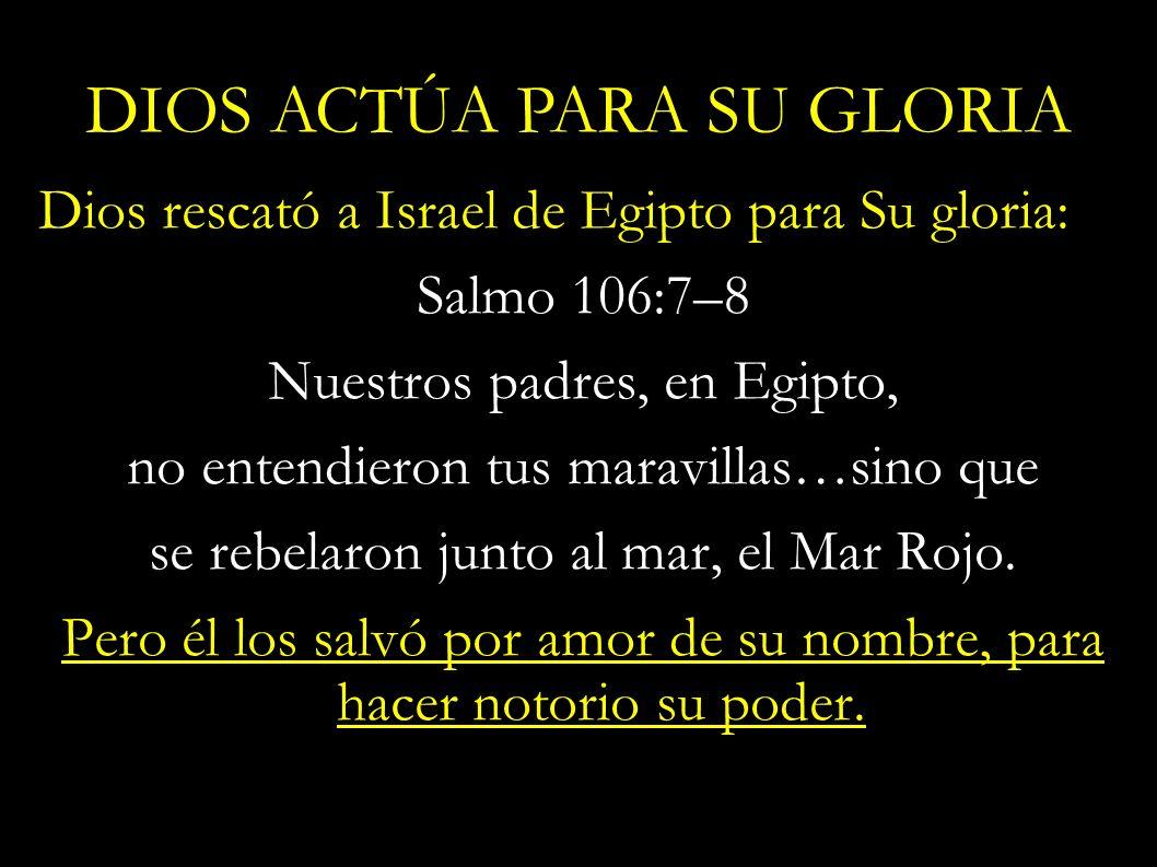 Dios rescató a Israel de Egipto para Su gloria: Salmo 106:7–8 Nuestros padres, en Egipto, no entendieron tus maravillas…sino que se rebelaron junto al