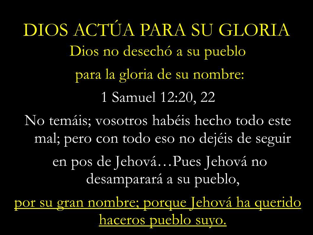 Dios no desechó a su pueblo para la gloria de su nombre: 1 Samuel 12:20, 22 No temáis; vosotros habéis hecho todo este mal; pero con todo eso no dejéi