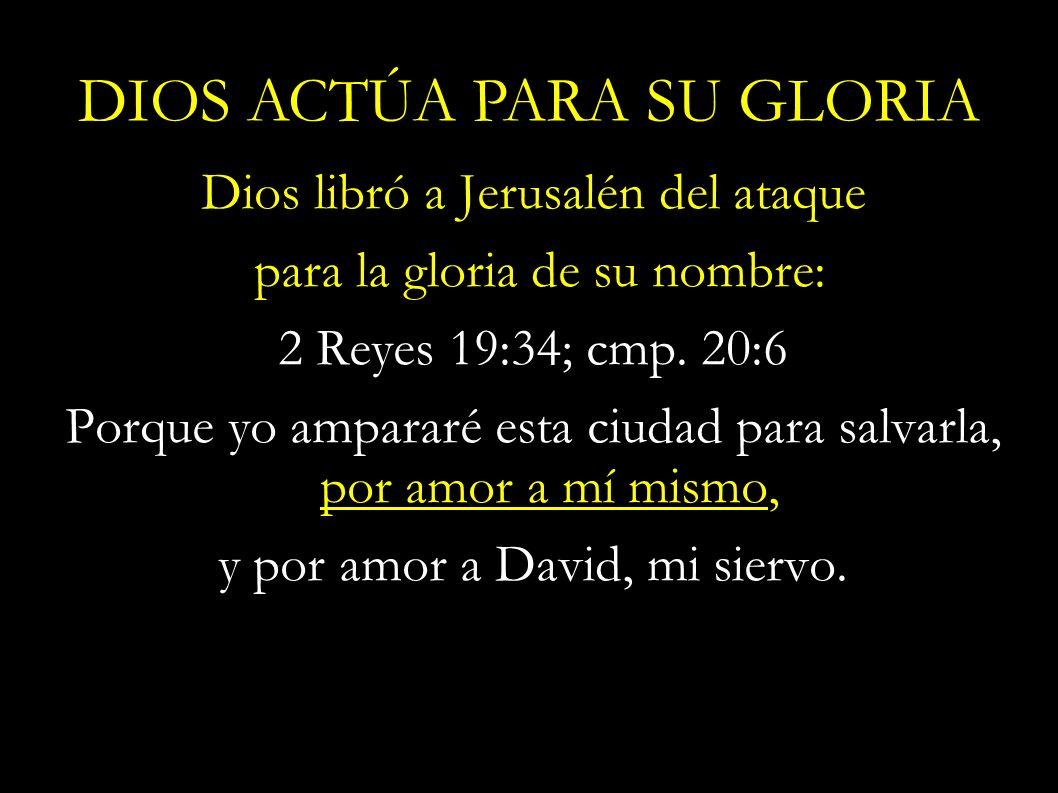 Dios libró a Jerusalén del ataque para la gloria de su nombre: 2 Reyes 19:34; cmp. 20:6 Porque yo ampararé esta ciudad para salvarla, por amor a mí mi