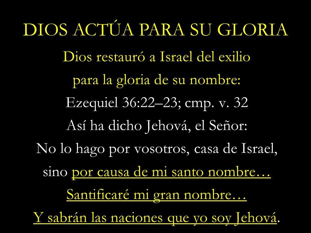 Dios restauró a Israel del exilio para la gloria de su nombre: Ezequiel 36:22–23; cmp. v. 32 Así ha dicho Jehová, el Señor: No lo hago por vosotros, c