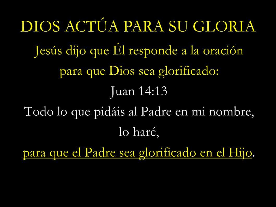 Jesús dijo que Él responde a la oración para que Dios sea glorificado: Juan 14:13 Todo lo que pidáis al Padre en mi nombre, lo haré, para que el Padre