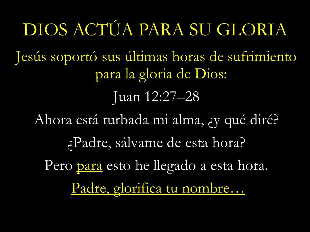 Jesús soportó sus últimas horas de sufrimiento para la gloria de Dios: Juan 12:27–28 Ahora está turbada mi alma, ¿y qué diré? ¿Padre, sálvame de esta