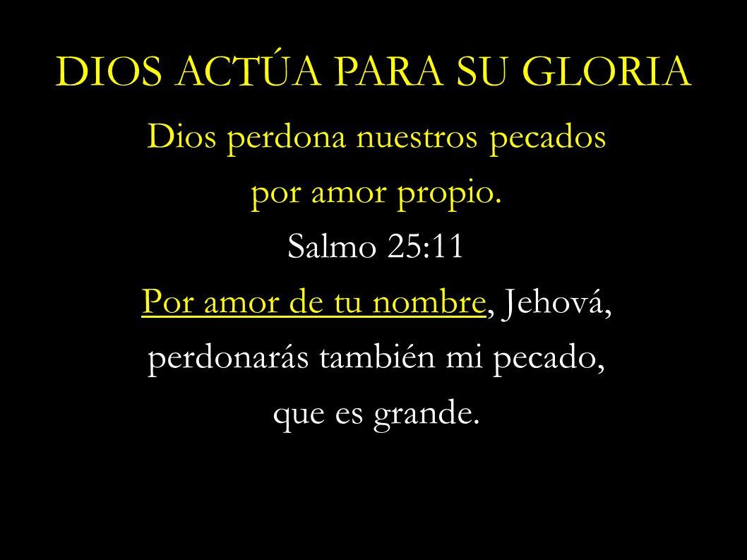 Dios perdona nuestros pecados por amor propio. Salmo 25:11 Por amor de tu nombre, Jehová, perdonarás también mi pecado, que es grande. DIOS ACTÚA PARA