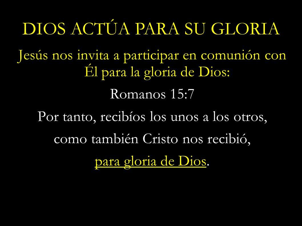 Jesús nos invita a participar en comunión con Él para la gloria de Dios: Romanos 15:7 Por tanto, recibíos los unos a los otros, como también Cristo no