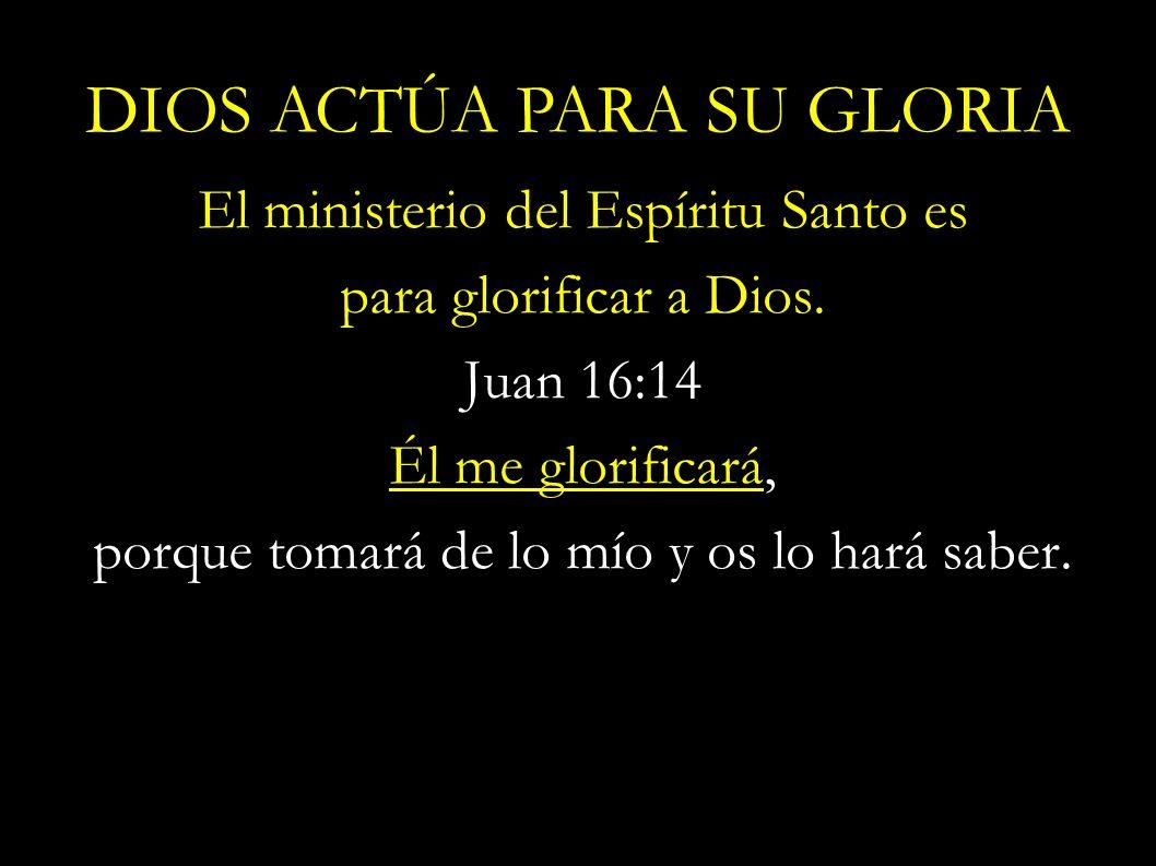 El ministerio del Espíritu Santo es para glorificar a Dios. Juan 16:14 Él me glorificará, porque tomará de lo mío y os lo hará saber. DIOS ACTÚA PARA