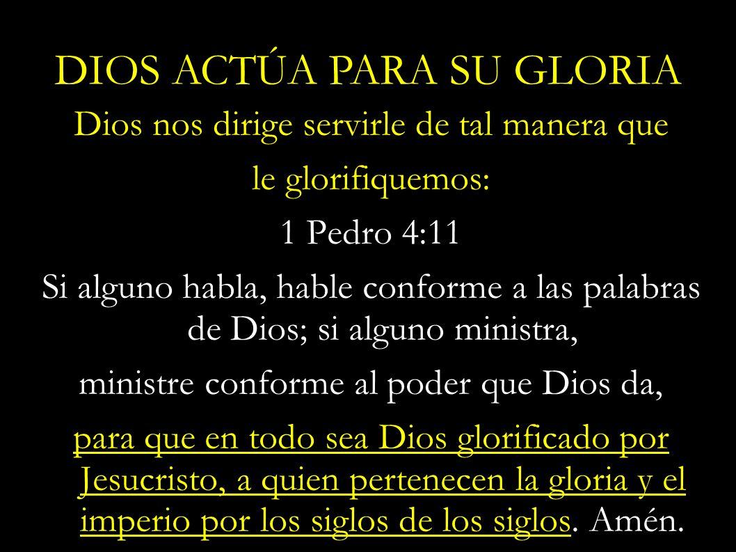 Dios nos dirige servirle de tal manera que le glorifiquemos: 1 Pedro 4:11 Si alguno habla, hable conforme a las palabras de Dios; si alguno ministra,