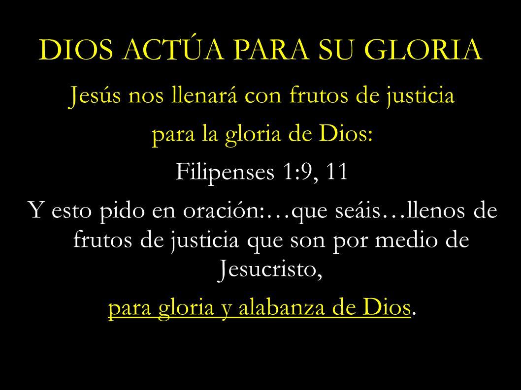 Jesús nos llenará con frutos de justicia para la gloria de Dios: Filipenses 1:9, 11 Y esto pido en oración:…que seáis…llenos de frutos de justicia que