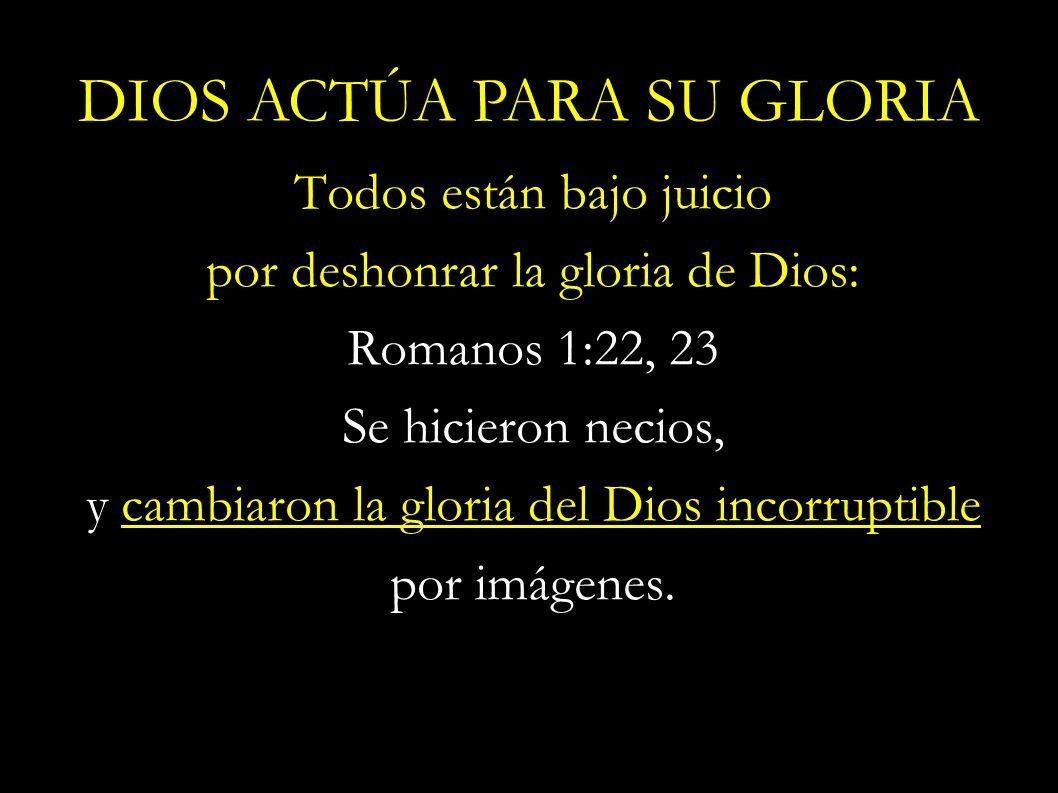 Todos están bajo juicio por deshonrar la gloria de Dios: Romanos 1:22, 23 Se hicieron necios, y cambiaron la gloria del Dios incorruptible por imágene