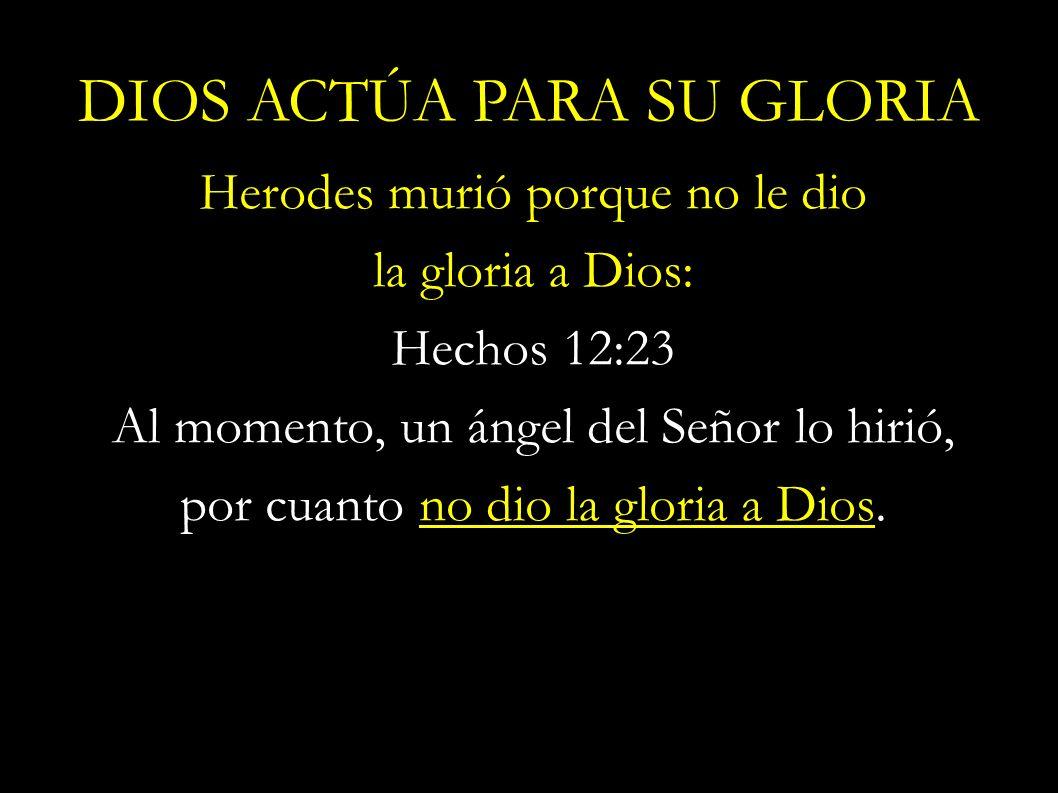 Herodes murió porque no le dio la gloria a Dios: Hechos 12:23 Al momento, un ángel del Señor lo hirió, por cuanto no dio la gloria a Dios. DIOS ACTÚA