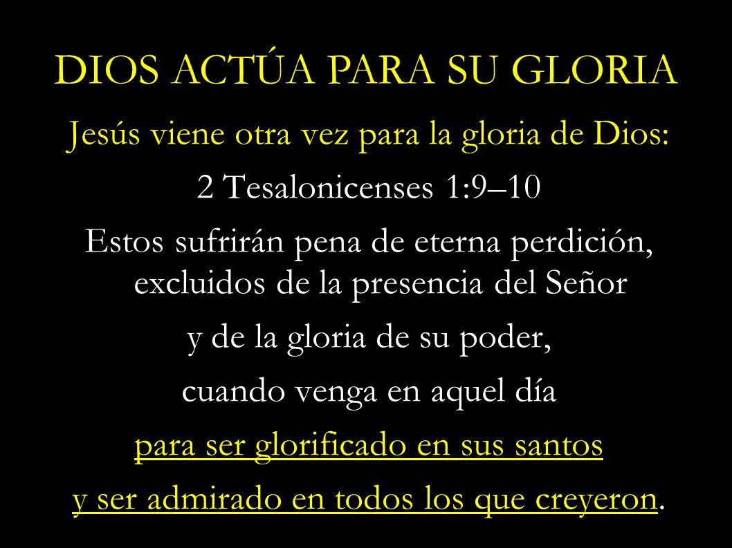 Jesús viene otra vez para la gloria de Dios: 2 Tesalonicenses 1:9–10 Estos sufrirán pena de eterna perdición, excluidos de la presencia del Señor y de