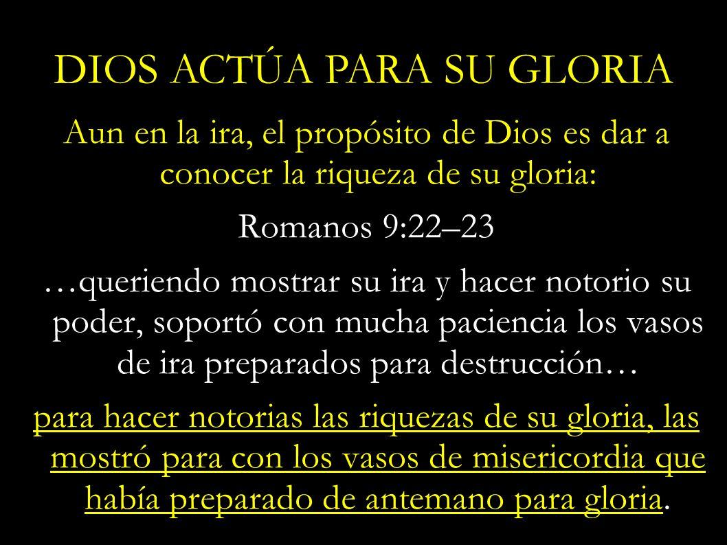 Aun en la ira, el propósito de Dios es dar a conocer la riqueza de su gloria: Romanos 9:22–23 …queriendo mostrar su ira y hacer notorio su poder, sopo
