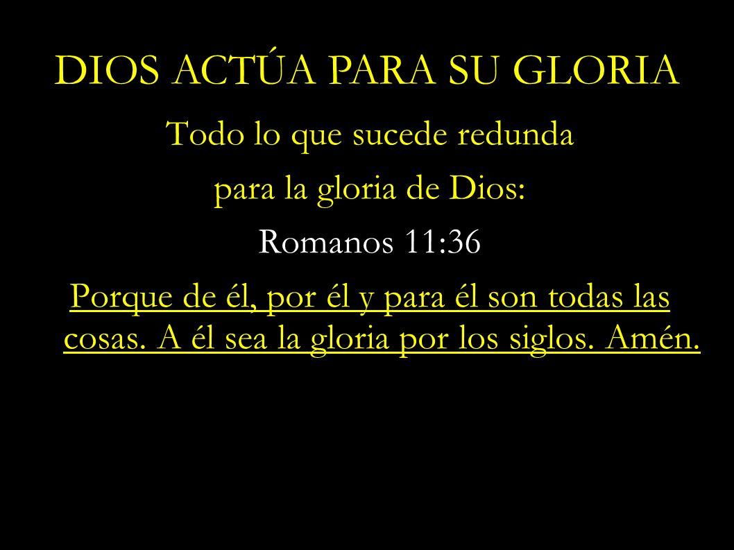 Todo lo que sucede redunda para la gloria de Dios: Romanos 11:36 Porque de él, por él y para él son todas las cosas. A él sea la gloria por los siglos