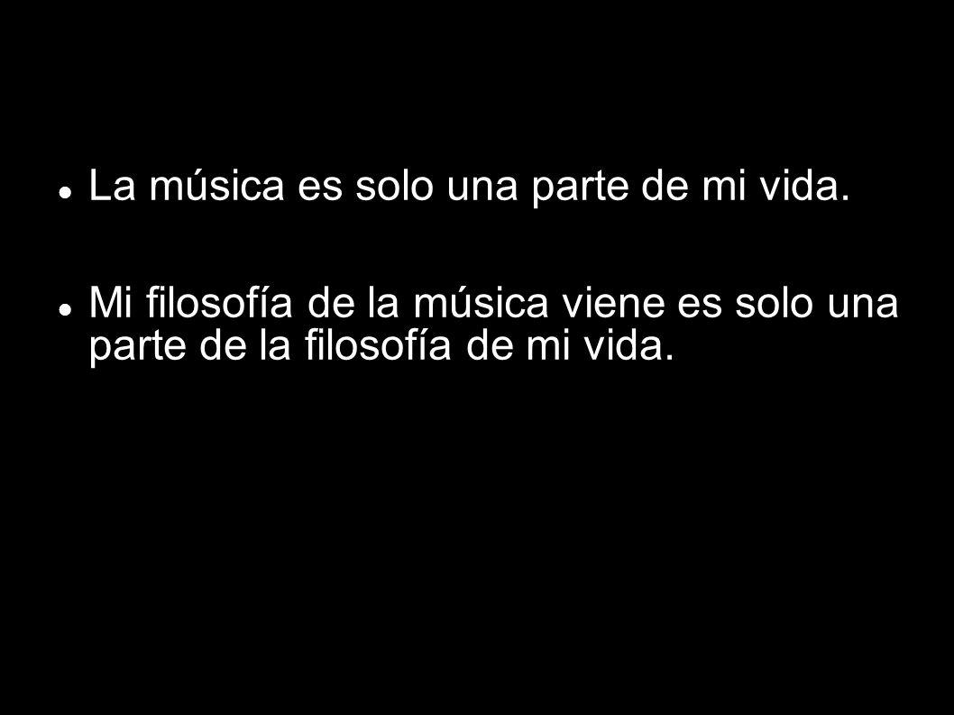 La música es solo una parte de mi vida. Mi filosofía de la música viene es solo una parte de la filosofía de mi vida.